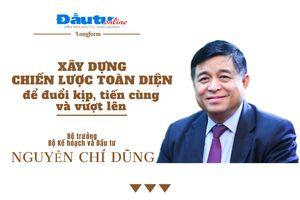 Bộ trưởng Bộ Kế hoạch và Đầu tư Nguyễn Chí Dũng: Xây dựng chiến lược toàn diện để đuổi kịp, tiến cùng và vượt lên