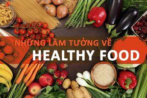Những lầm tưởng thường gặp khi áp dụng chế độ Healthy Food