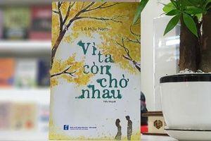 Tác giả trẻ Lê Hữu Nam ra mắt tiểu thuyết 'Vì ta còn chờ nhau'