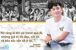 Nghệ sĩ Đình Toàn: 'Khi xu hướng giải trí theo trend qua đi, những giá trị nghệ thuật cốt lõi, tốt đẹp vẫn sẽ ở lại'