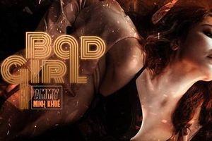 Ammy Minh Khuê thoát khỏi hình ảnh 'Cô gái xấu xí' hóa 'Bad Girl'
