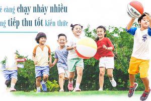 Trẻ càng chạy nhảy nhiều, càng tiếp thu kiến thức tốt