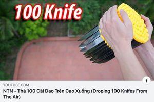 Nhảm nhí hết mức, clip thả 100 con dao từ trên cao vẫn hút cả triệu lượt xem