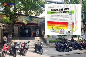 Diễn biến mới 'nghi án 'thuốc gây tê Bupivacaine WPW spinal 0,5 Heavy khiến 2 sản phụ tử vong