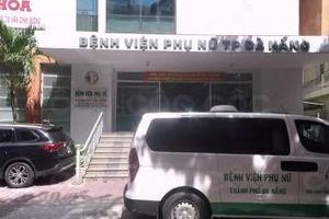 Khẩn trương kiểm điểm các đơn vị liên quan vụ tai biến sản khoa tại Đà Nẵng