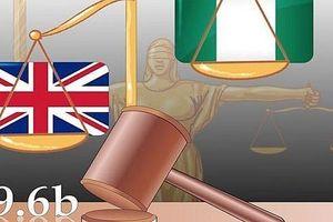 Tranh chấp đầu tư quốc tế: Vì sao Chính phủ Nigeria phải bồi thường 6,6 tỷ USD?