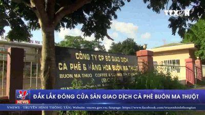 Đắk Lắk đóng cửa sàn giao dịch cà phê Buôn Ma Thuột