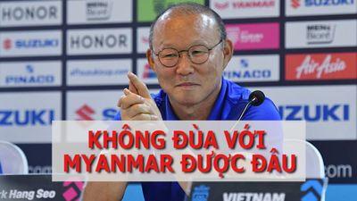 HLV Park Hang-seo đánh giá cao đội tuyển Myanmar