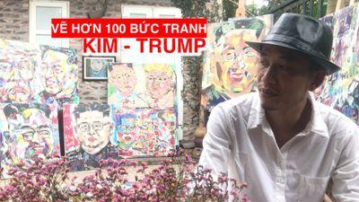 Gặp họa sĩ vẽ hơn 100 bức tranh Chủ tịch Kim Jong-un và Tổng thống Donald Trump