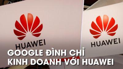 Google bất ngờ 'đoạn tuyệt' Huawei, ngừng cập nhật và hỗ trợ
